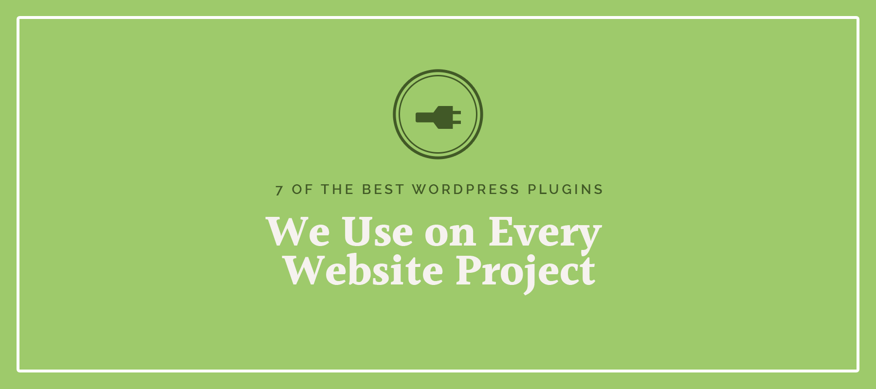 7 Of The Best WordPress Plugins We Use On Every Website Project